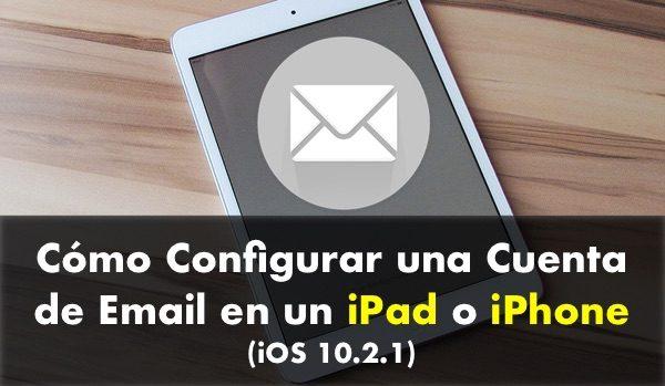 Cómo Configurar una Cuenta de Email en un iPad o iPhone (iOS 10.2.1)