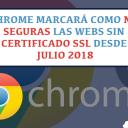 Google Chrome Marcará como No Seguras las Web sin SSL a Partir de Julio 2018