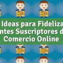 4 Ideas para Fidelizar Clientes Suscriptores de tu Comercio Online