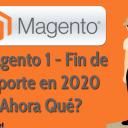 Magento 1 - Fin de Soporte en 2020 ¿Y Ahora Qué?